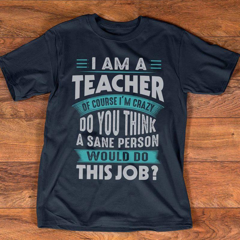 I Am A Teacher Of Course Im Crazy Do You Think A Sane Person Would Do This Job  T-shirt Black A8