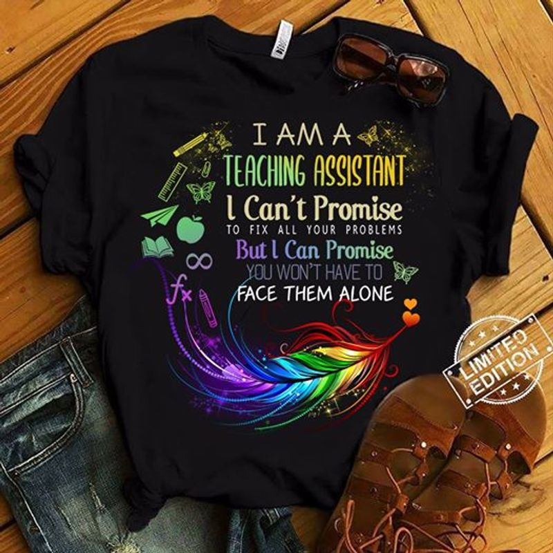 I Am A Teaching Assistant I Cant Promise To Fix All Your Problems But I Can Promise You Wont Have To Face Alone Shirt Black A4