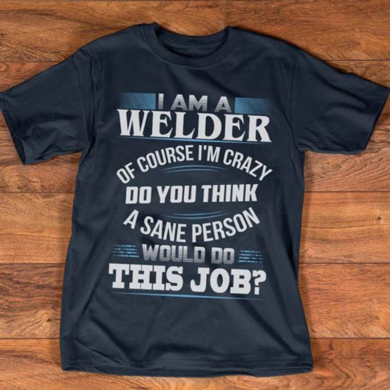 I Am A Welder Of Course I M Crazy Do You Think A Sane Person Would Do This Job  T-shirt Black B5