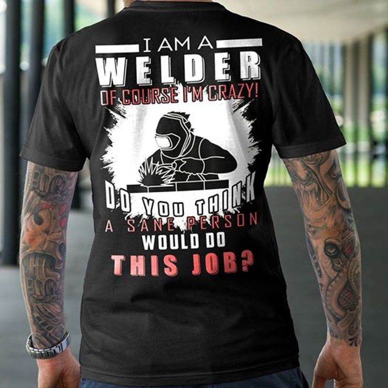 I Am A Welder Of Course Im Crazy Do You Think A Sane Person Would Do This Job T-shirt Black A8