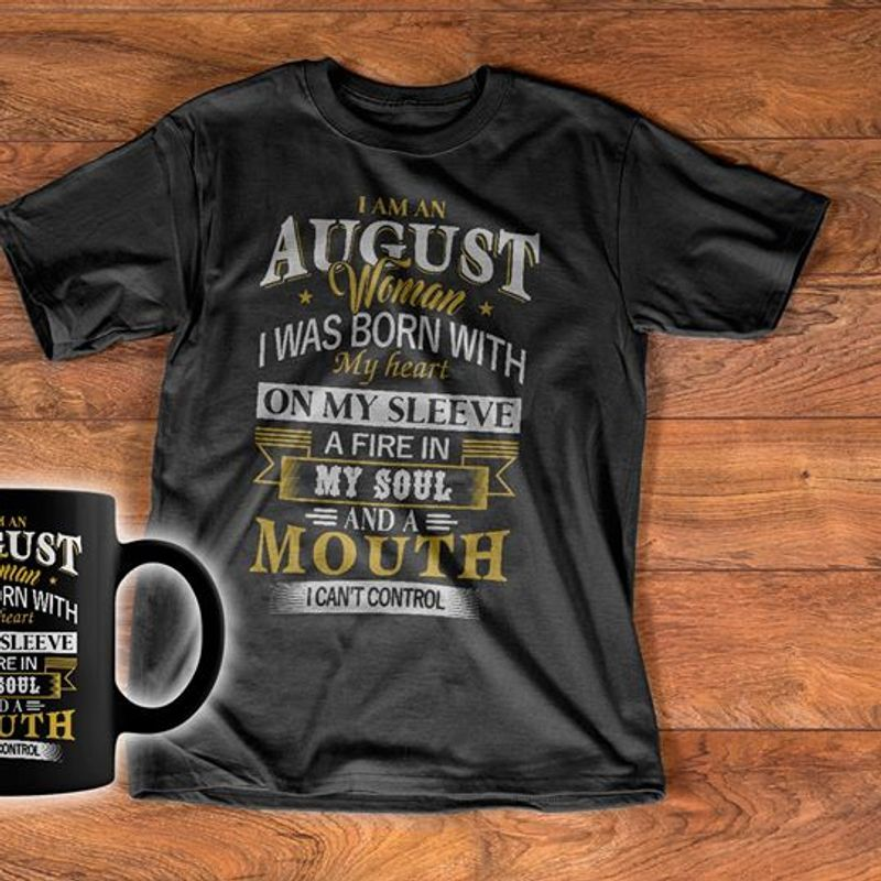 I Am An August Woman I Was Born With My Heart On My Sleeve Fire In My Soul And A Mouth I Cant Control  T-shirt Black A8