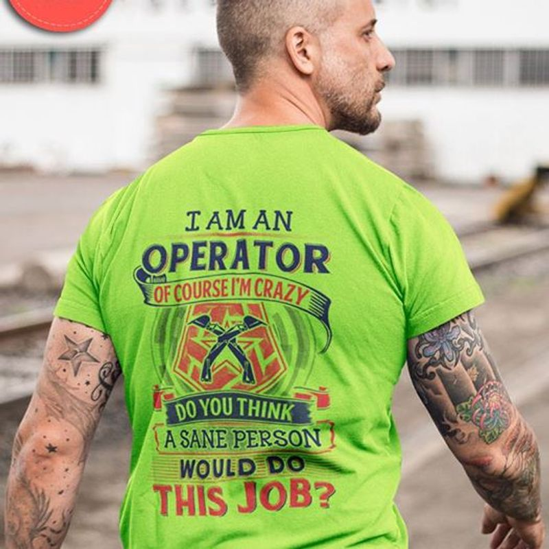 I Am An Operator Of Course Im Crazy Do You Thinl A Sane Person Would Do This Job T-shirt Green A4