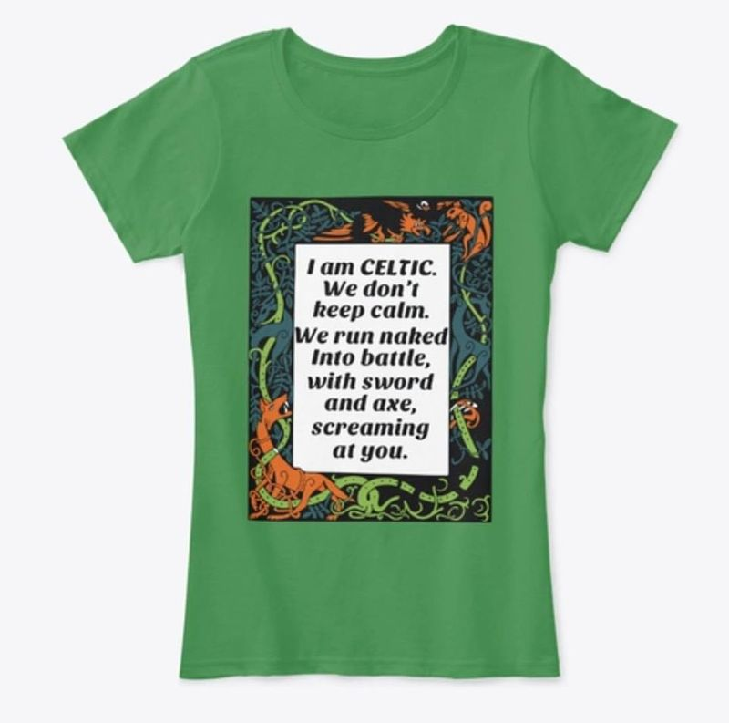 I Am Celtic We Dont Keep Calm We Run Naked Into Battle With Sword  T-shirt Green A5