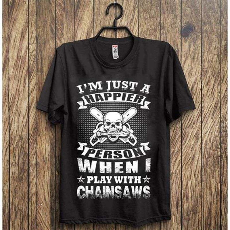 I Am Just Happier Person When Play With Chainsws   T-shirt Black B1