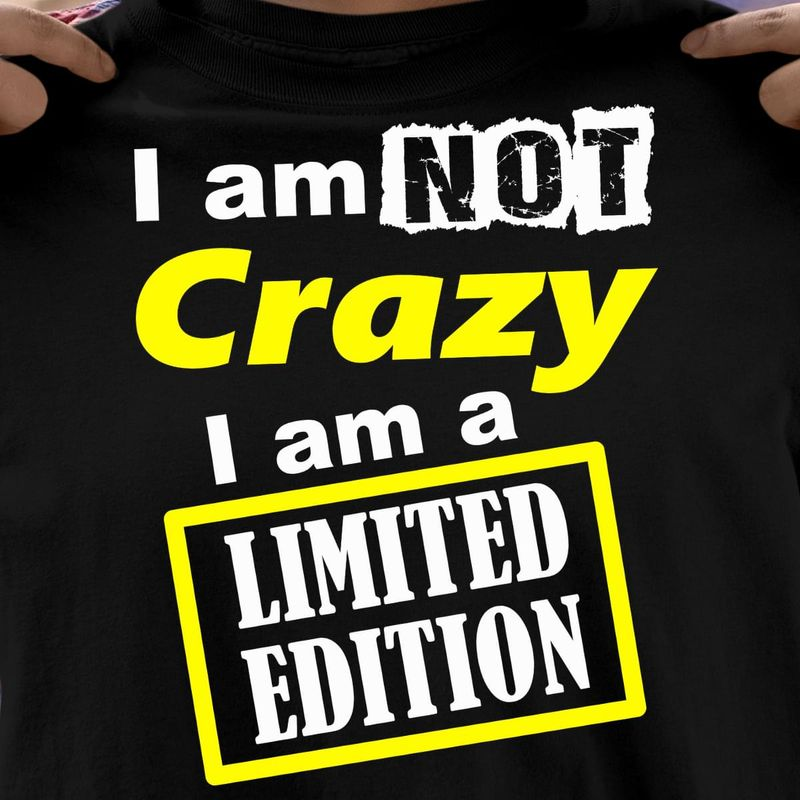 I Am Not Crazy I Am A Limited Edition Funny Quote Black Men Women Shirt