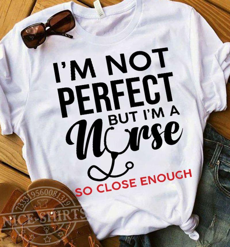 I Am Not Perfect But I Am A Nurse So Close Enough T Shirt White B1