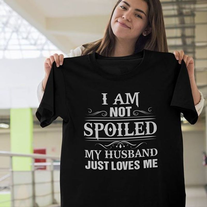 I Am Not Spoiled My Husband Just Loves Me  T Shirt Black A5