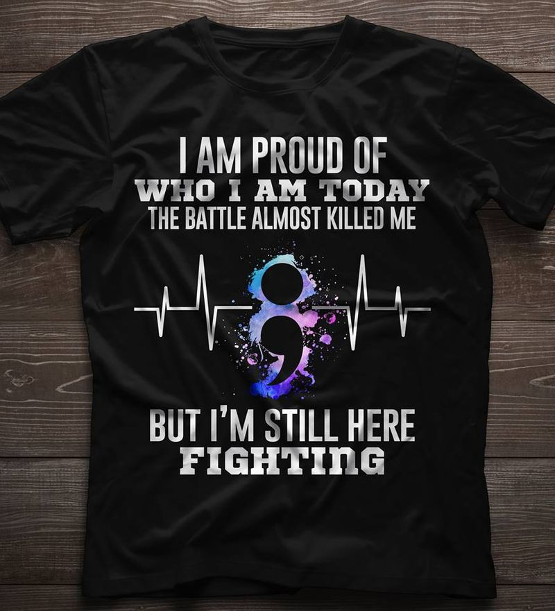 I Am Proud Of Who I Am Today The Battle Almost Killed Me But I Am Still Her Fighting  T-shirt Black A9