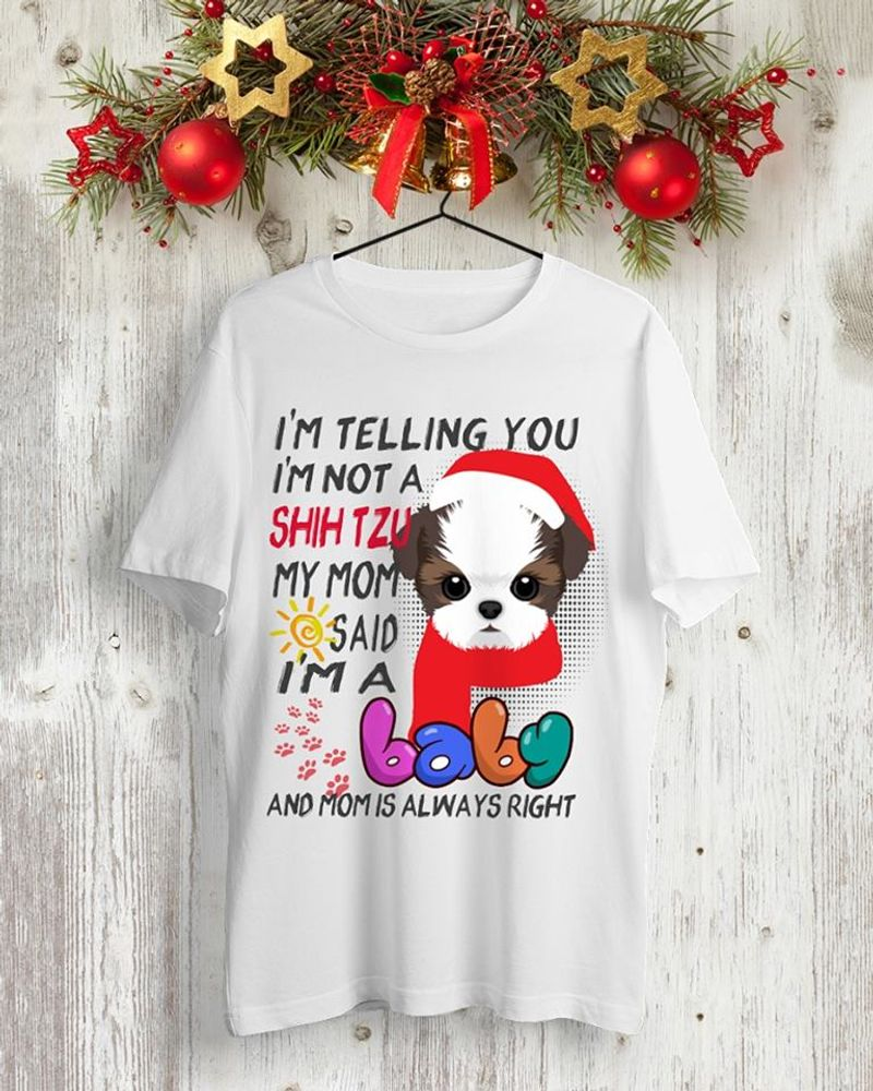 I Am Telling You I Am Not A Shit Tzu My Mom Said I Am A Baby And Mom Is Always Right T Shirt White B1