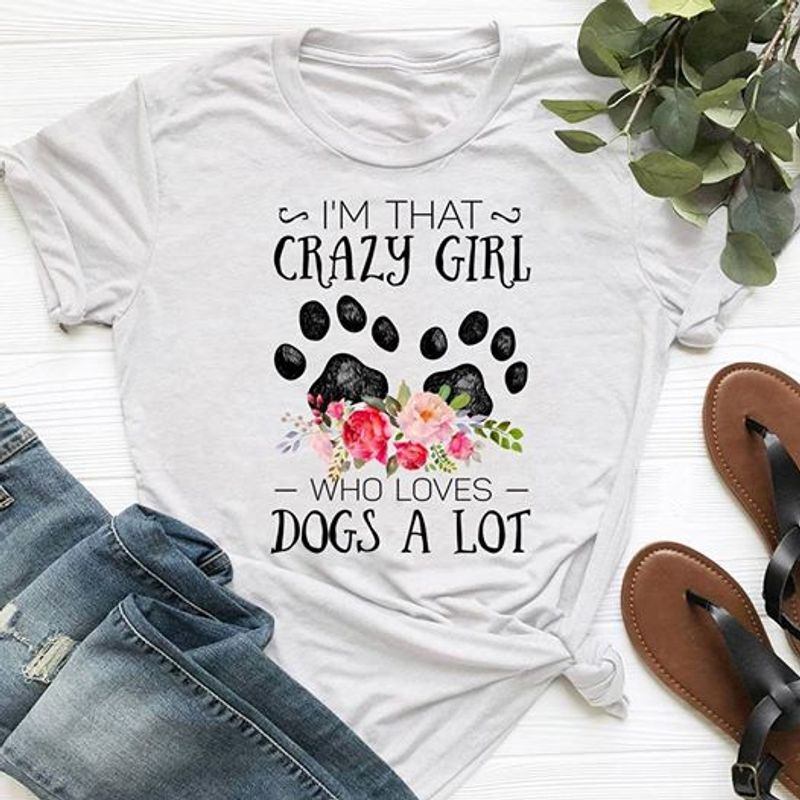 I Am That Crazy Girl Who Loves Dogs A Lot    T Shirt White B1