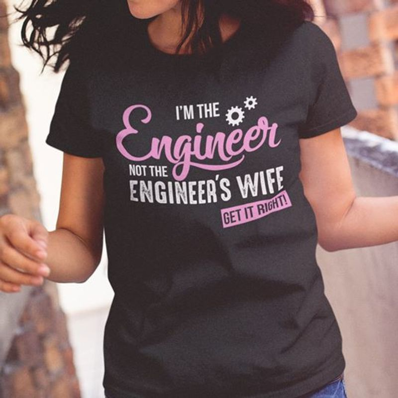 I Am The Engineer Not The Engineers Wife Get It Right  T-shirt Black B1