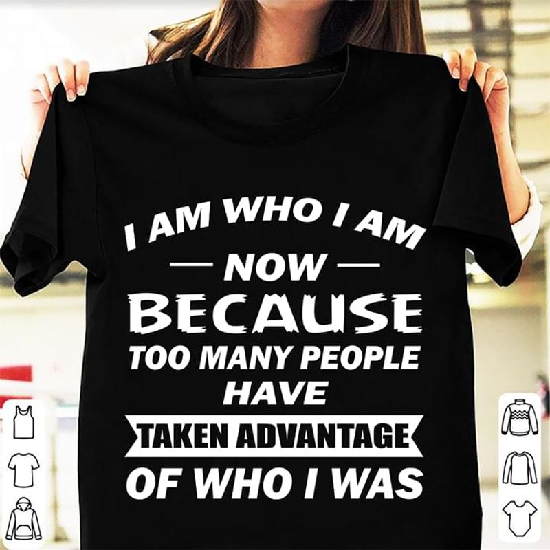 I Am Who I Am Now Because Too Many People Have Taken Advantage Of Who I Was Black T Shirt Men And Women S-6XL Cotton
