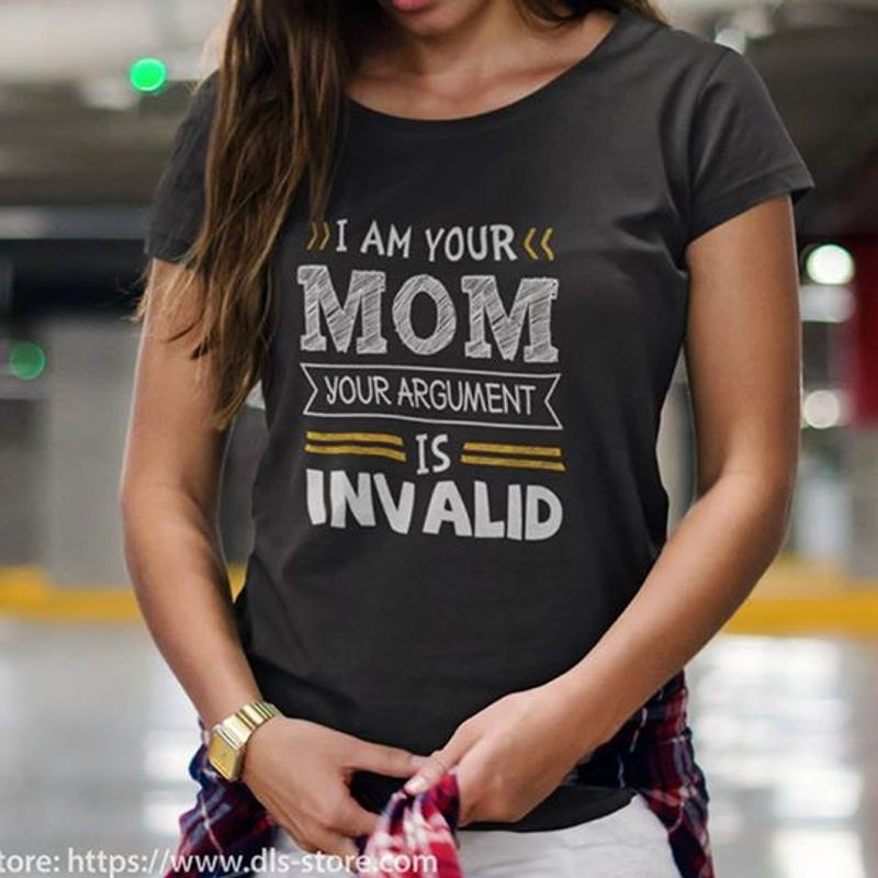 I Am Your Mom Your Argument Is Invalid T-Shirt Black B4