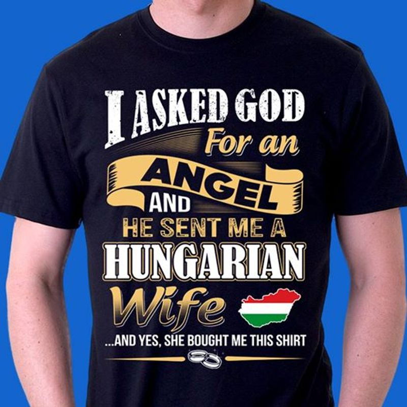 I Asked God For An Angel And He Sent Me A Hungarian Wife R T-shirt Black B7