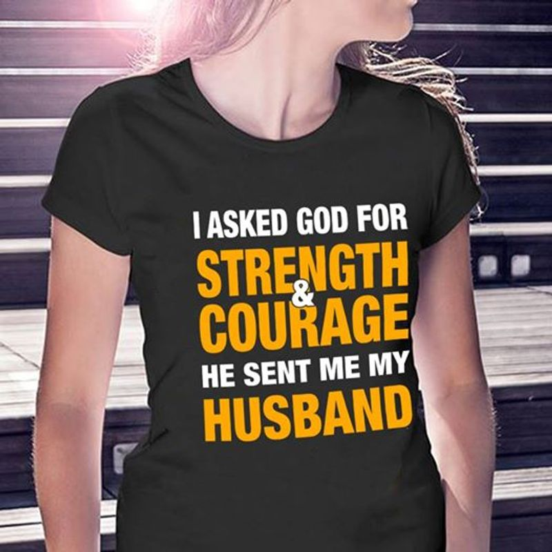 I Asked God For Strength And Courage He Sent Me My Husband T-shirt Black B7