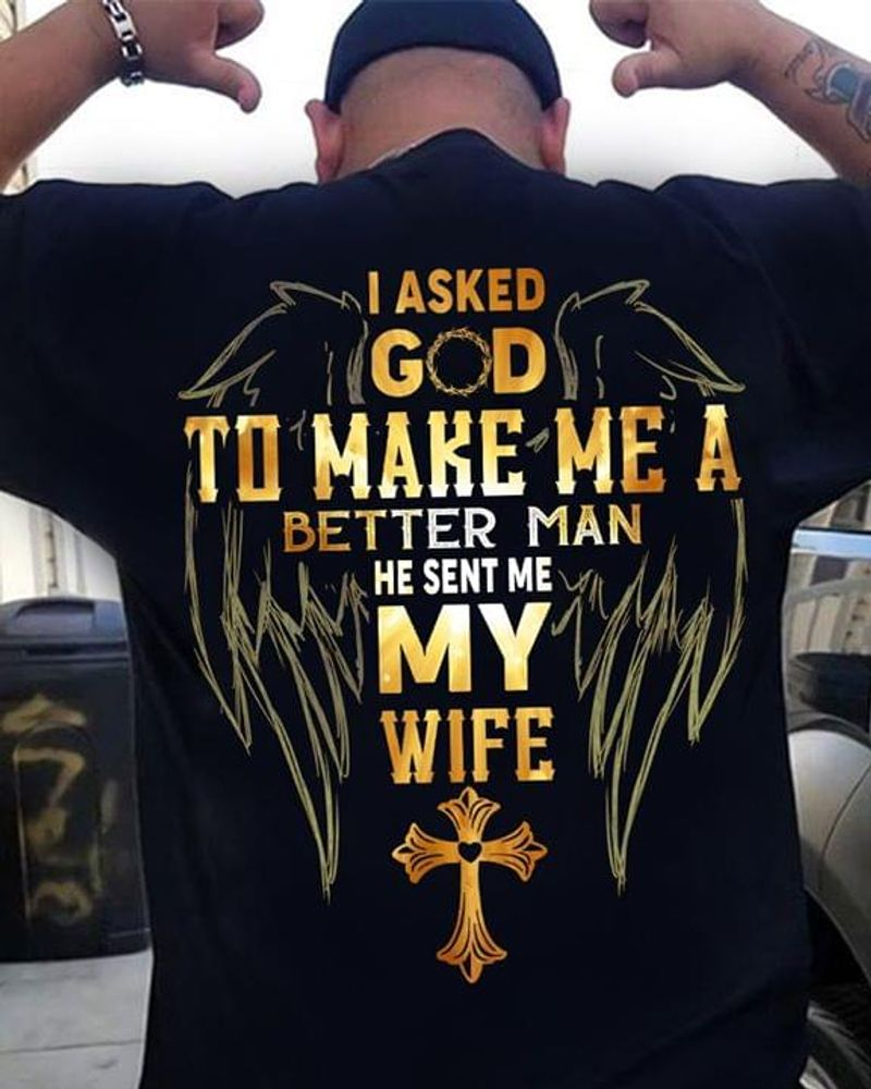 I Asked God To Make Me A Better Man He Sent Me My Wife Back Side Black T Shirt Men And Women S-6XL Cotton