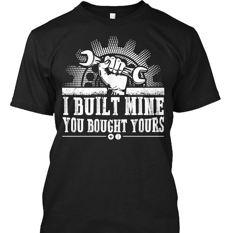 I Built Mine You Bought Yours T Shirt Black A4
