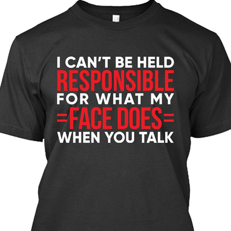 I Cant Be Held Responsible For What My Face Does When You Talk T-shirt Black B7