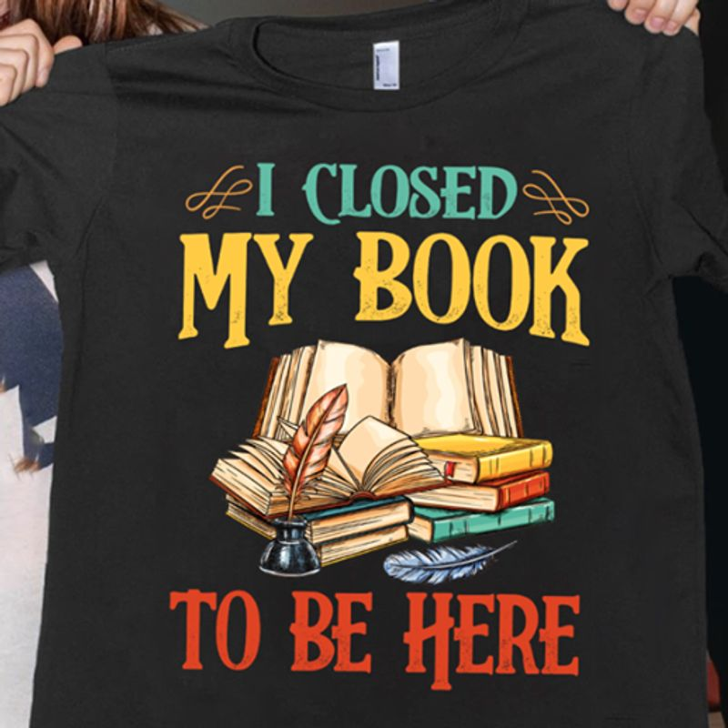 I Closed My Book To Be Here  T-shirt Black A8