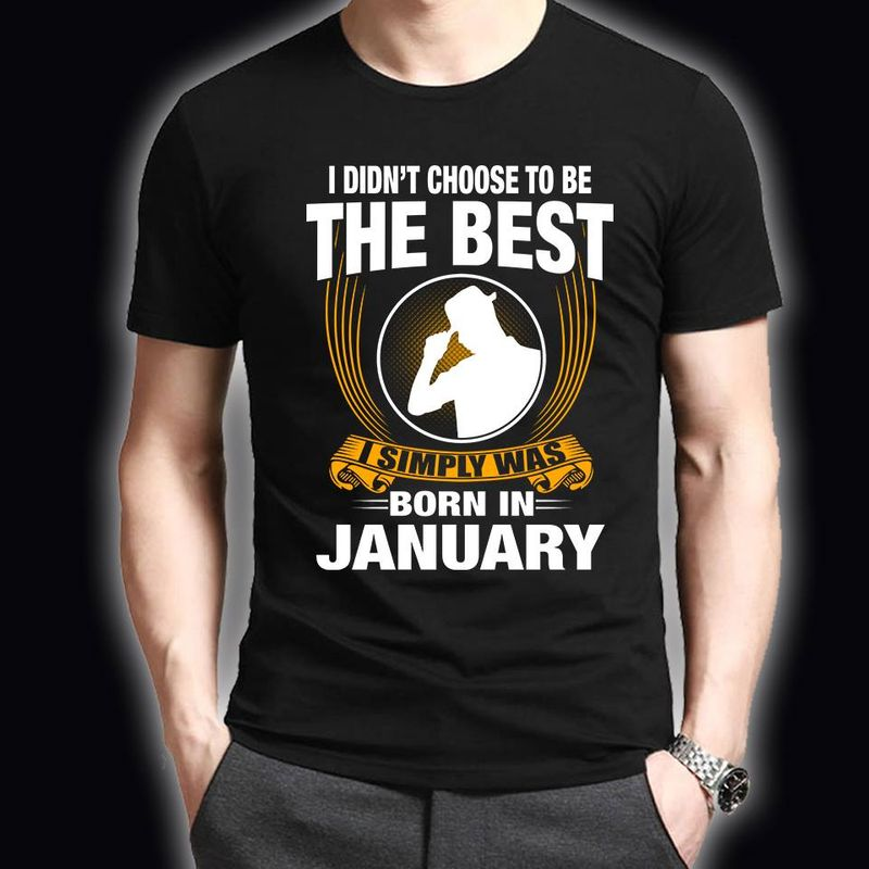 I Didnt Choose To Be The Best I Simple Was Born In Jannuary T-shirt Black A8