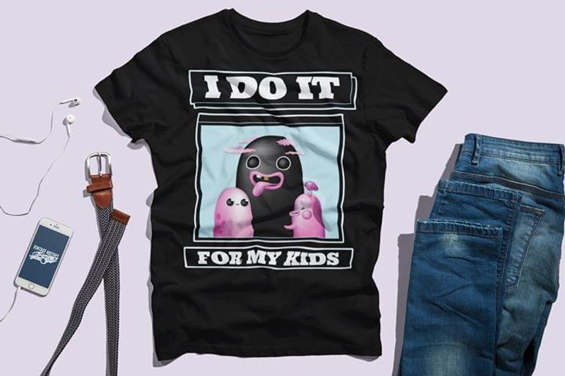 I Do It For My Kids Suitable For Youth Wearing At Party Night Black T Shirt Men/ Woman S-6XL Cotton