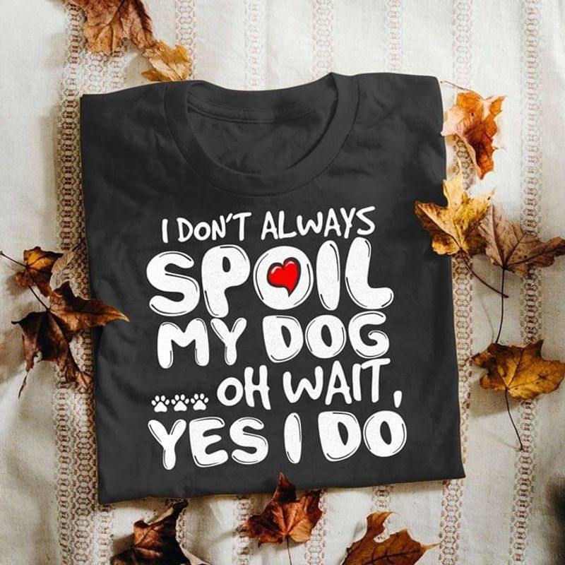 I Do Not Always Spoil My Dog Oh Wait Yes I Do Black T Shirt Men And Women S-6XL Cotton