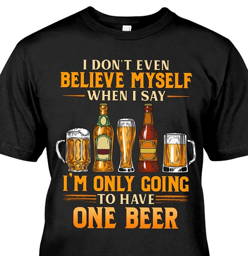 I Do Not Even Believe Myself When I Say I Am Only Going To Have One Beer  T-shirt Black C2