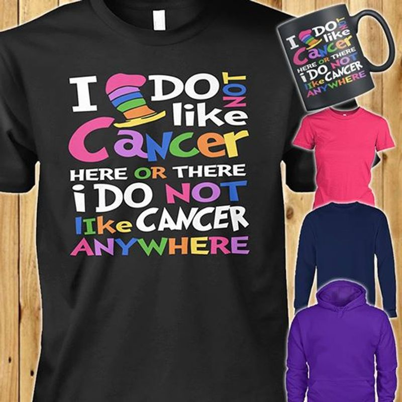 I Do Not Like Cancer Here Or There I Do Not Like Cancer Anywhere T-shirt Black A8