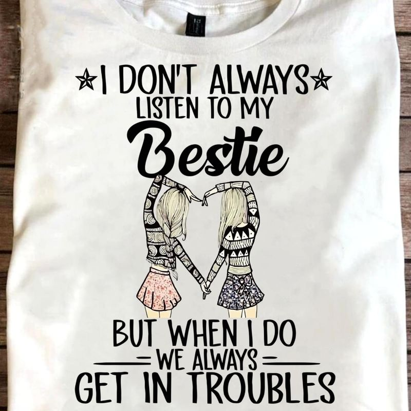 I Don't Always Listen To My Bestie But When I Do We Always Get In Troubles T Shirt S-6XL Mens And Women Clothing