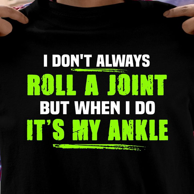I Don'T Always Roll A Joint But When I Do It'S My Ankle Awesome Gift For Son Black T Shirt Men And Women S-6XL Cotton