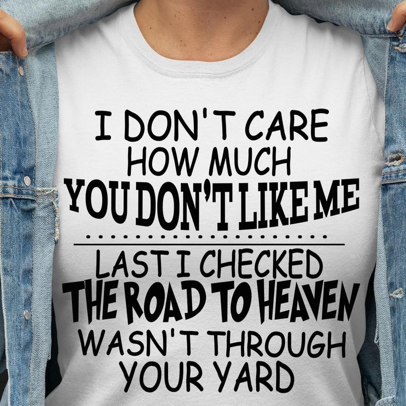 I Don't Care How Much You Don't Like Me Last I Checked The Road To Heaven White T Shirt Men And Women S-6XL Cotton