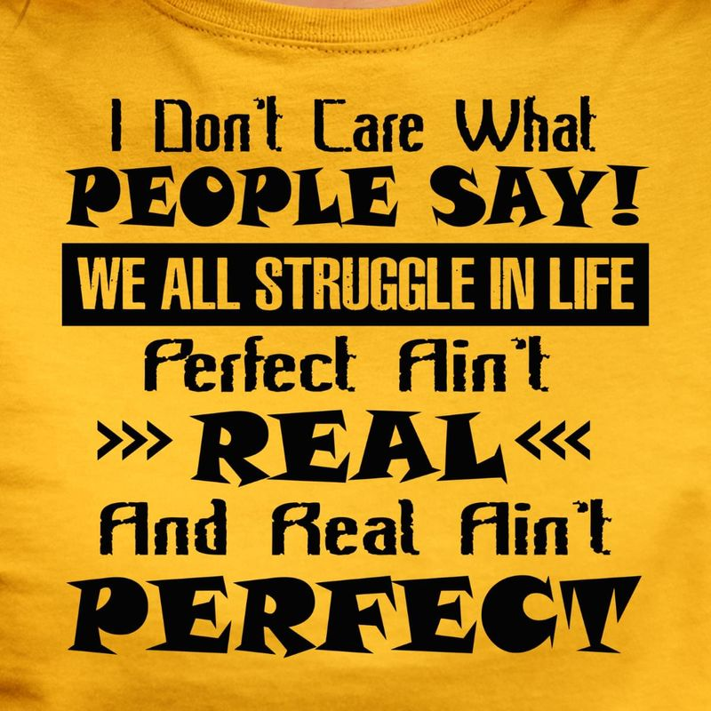 I Don't Care What People Say We All Struggle In Life Perfect Ain't Real Gold T Shirt Men And Women S-6XL Cotton