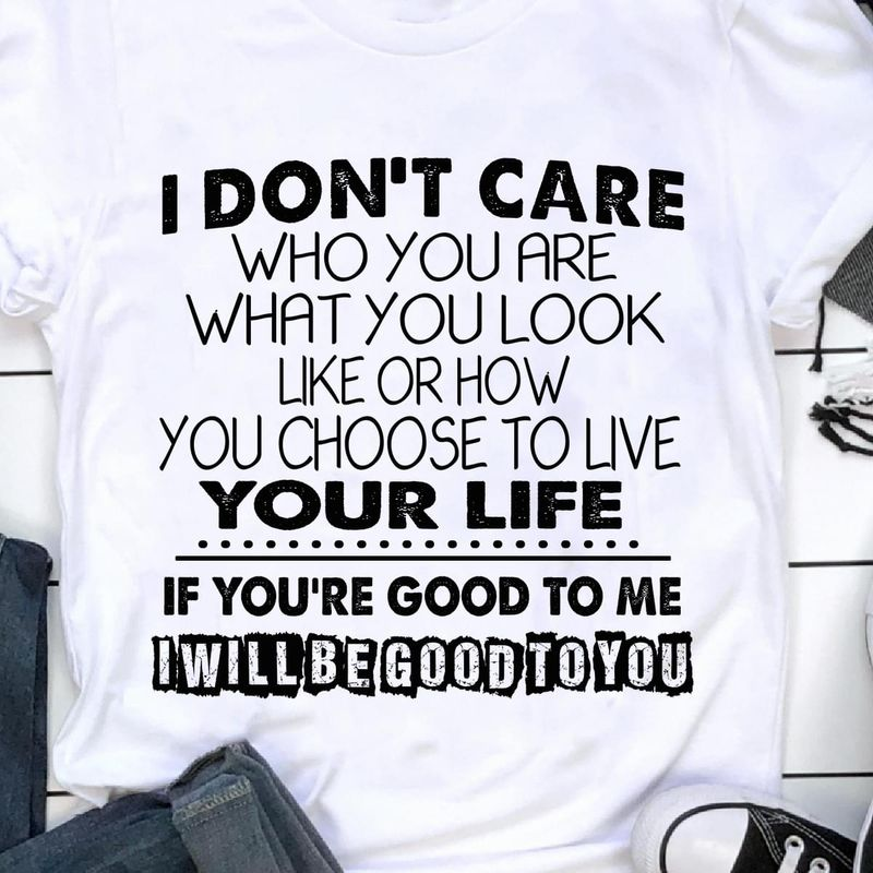 I Don'T Care Who You Are If You'Re Good To Me I Will Be Good To You WhiteT Shirt Men/ Woman S-6XL Cotton