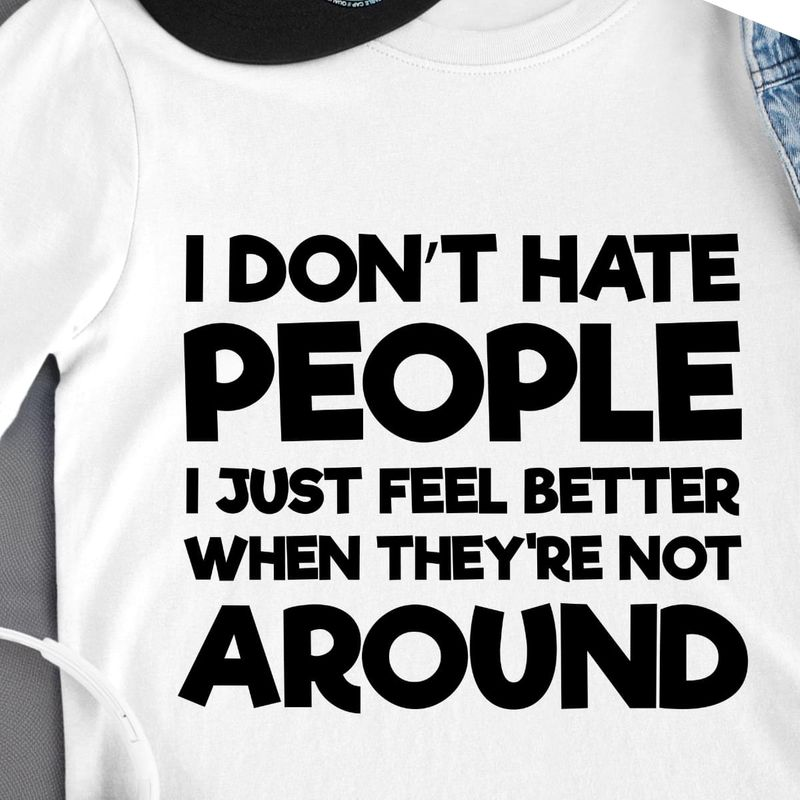 I Don't Hate People I Just Feel Better When They're Not A Round T Shirt Men/ Woman S-6XL Cotton