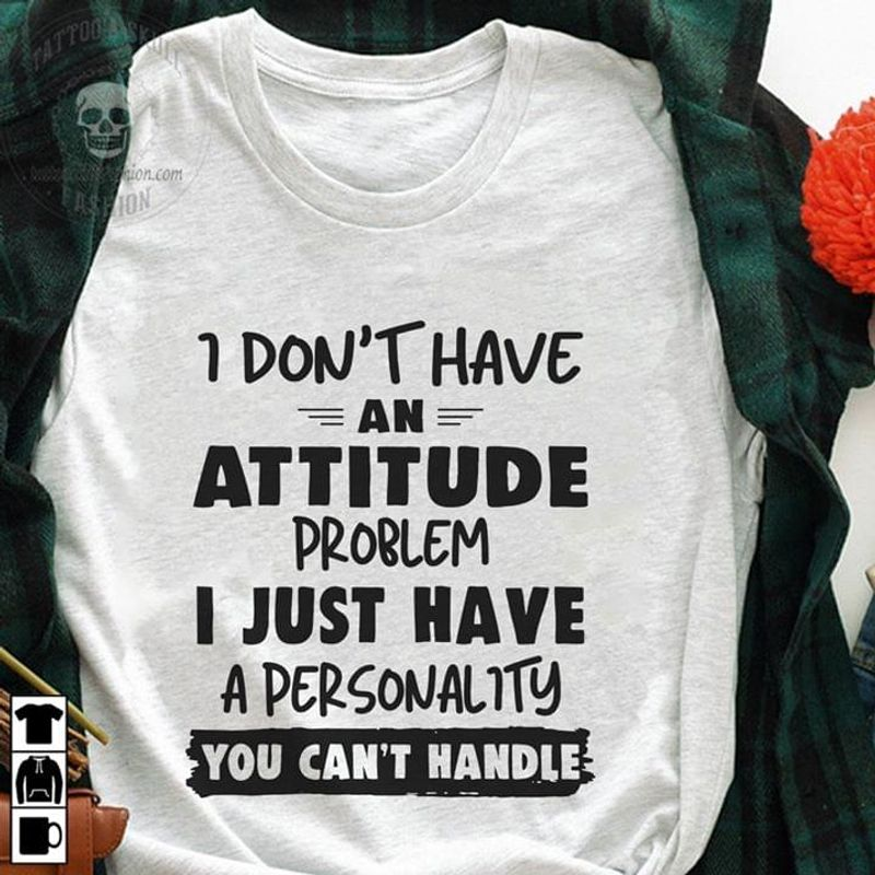 I Don't Have An Attitude Problem I Just Have A Personality You Can't Handle T Shirt Men/ Woman S-6XL Cotton