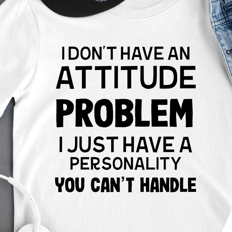 I Don't Have An Attitude Problem I Just Have A Personality You Can't Handle T Shirt S-6XL Mens And Women Clothing