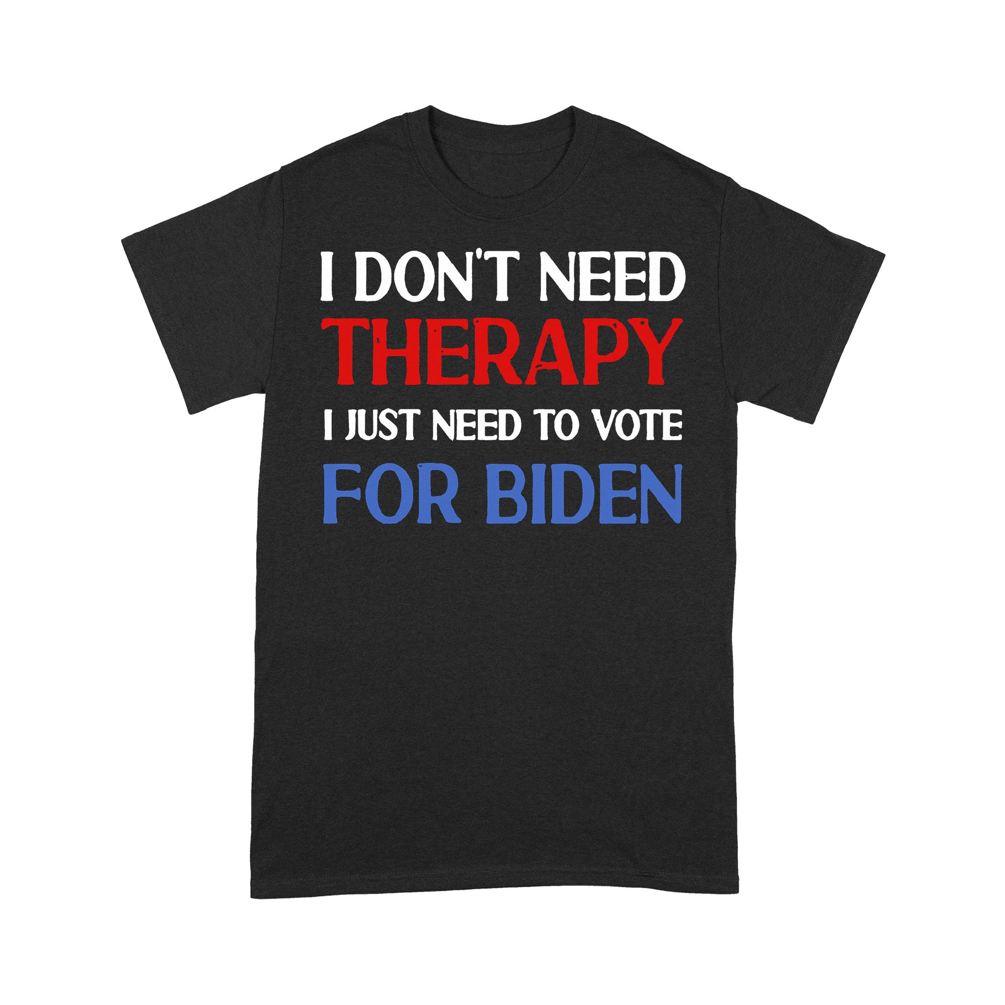 I Don't Need Therapy I Just Need To Vote For Biden T-shirt