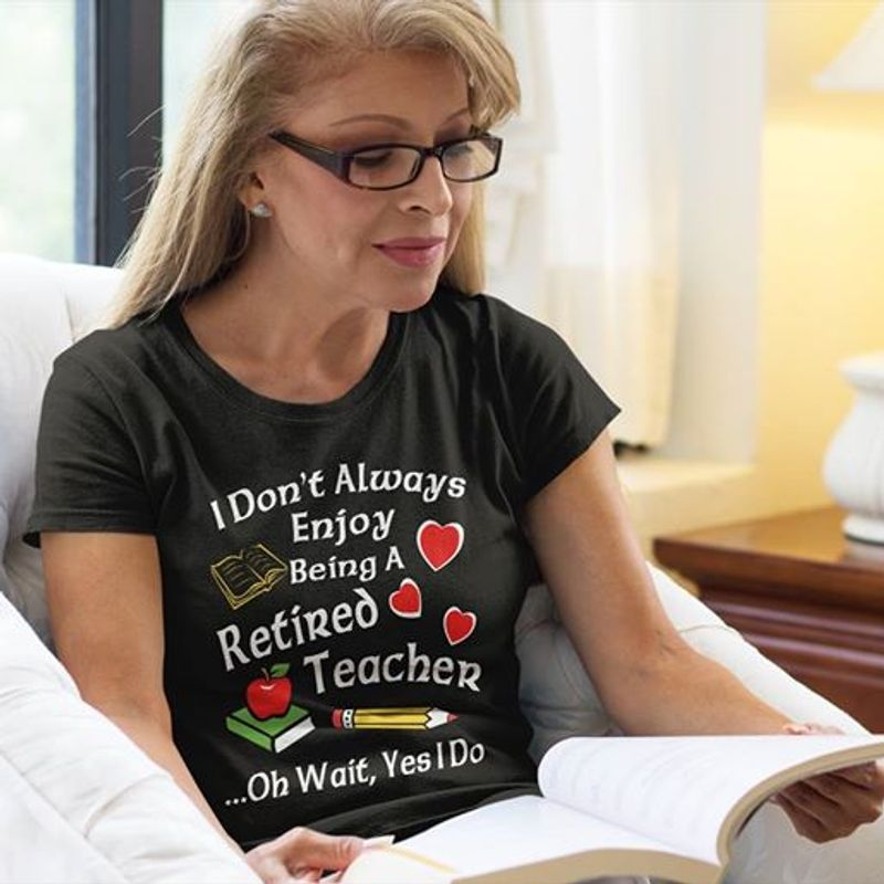 I Dont Always Enjoy Being A Retired Teacher Oh Wait Yes I Do T-shirt Black A5