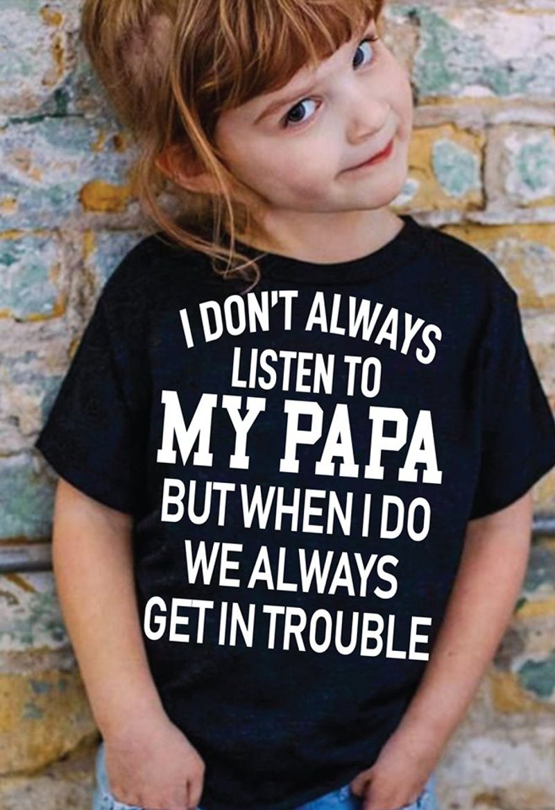 I Dont Always Liesten To My Papa But When I Do We Always Get In Trouble   T-shirt Black B1