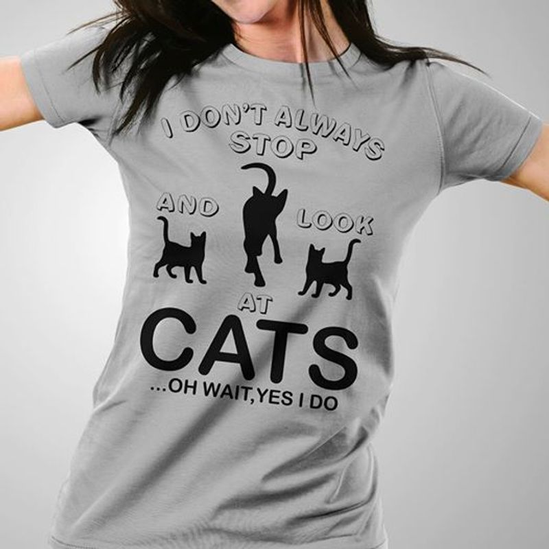 I Dont Always Stop And Look At Cats Oh Wait Yes I Do T-shirt Grey A8