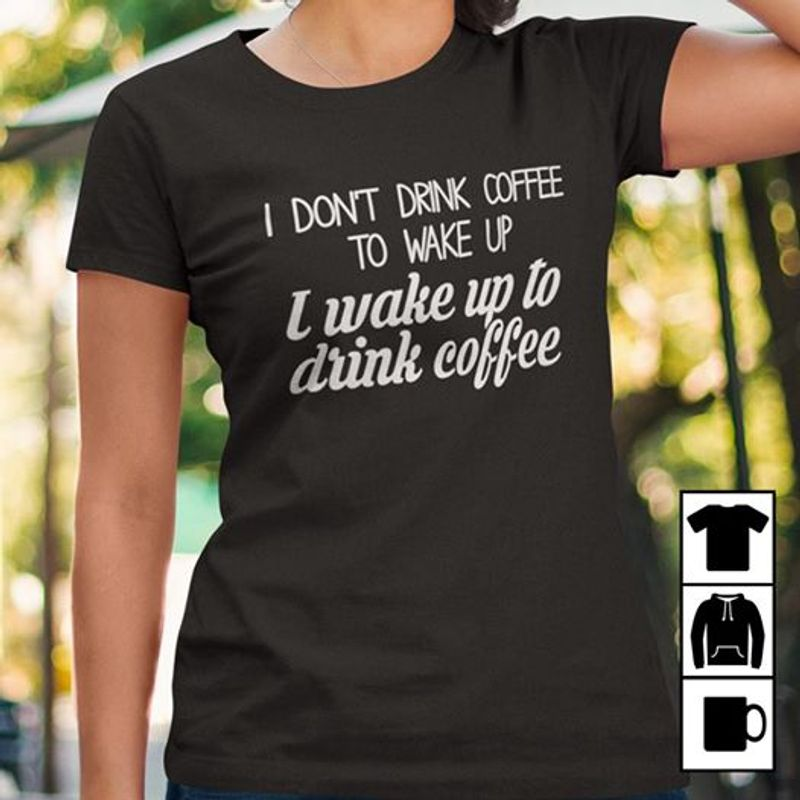 I Dont Drink Coffee To Wake Up I Wake Up To Drink Coffee   T Shirt Black B4