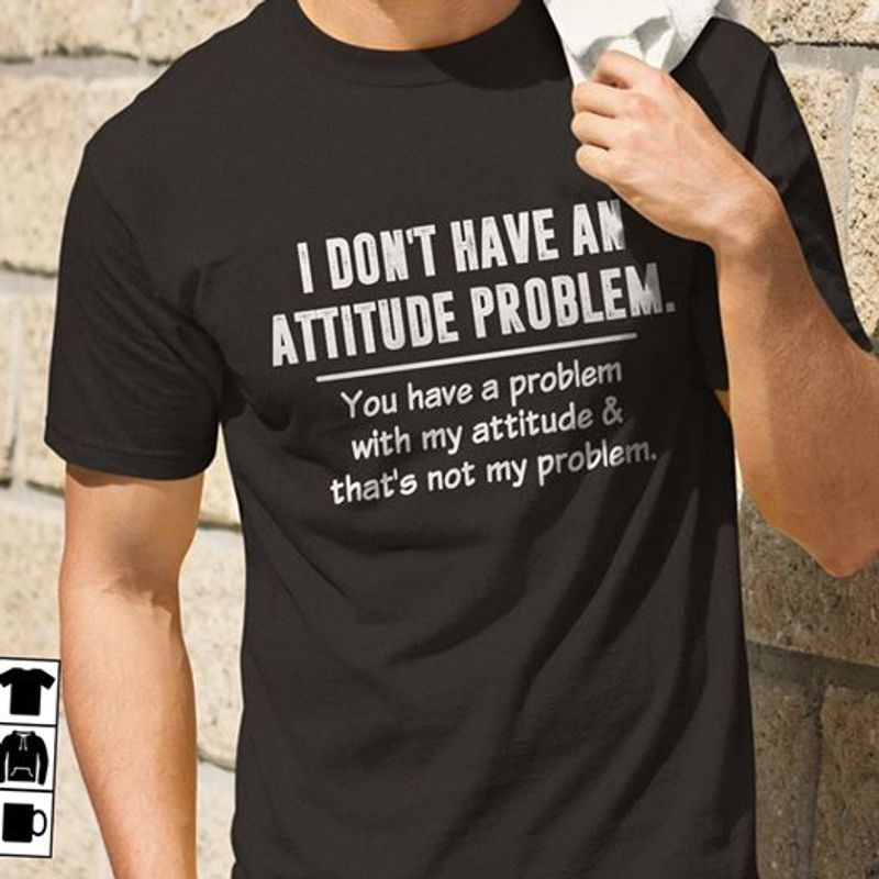 I Dont Have An Attitude Problem You Have A Problem With My Attitude Thats Not My Problem T-shirt Black A8