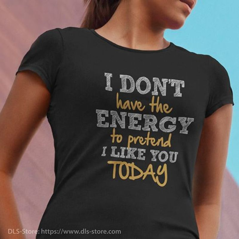 I Dont Have The Energy To Pretend I Like You Today  T-Shirt Black A5