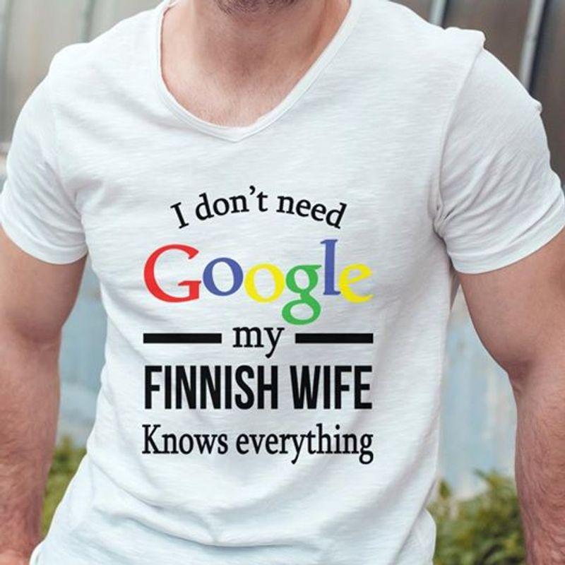 I Dont Need Goodle My Finnish Wife Knows Evrything Shirt White A4