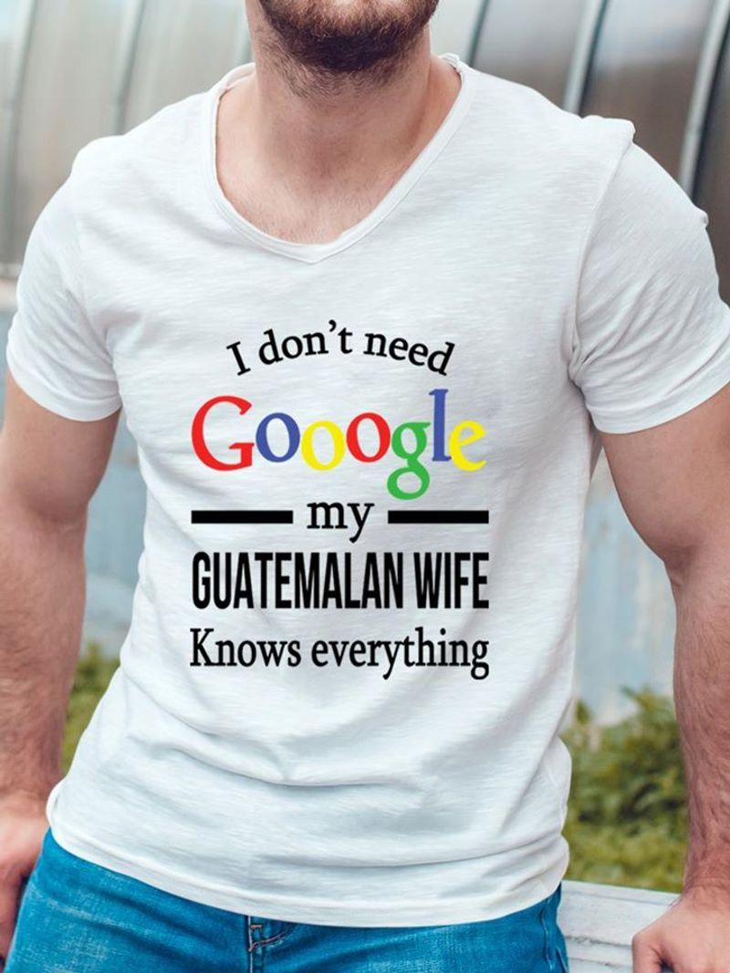 I Dont Need Google My Guatemalan Wife T Shirt White B1
