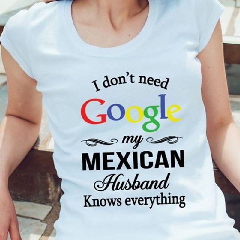 I Dont Need Google My Mexican Husband Knows Everything  T Shirt White B1