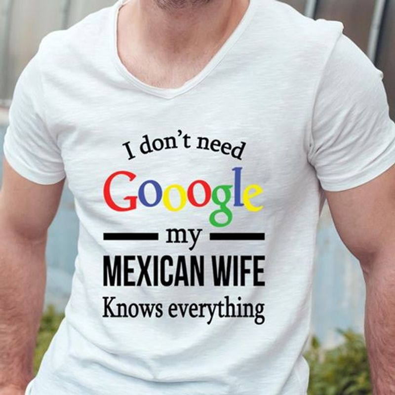 I Dont Need Google My Mexican Wife Knows Everything Shirt White A4