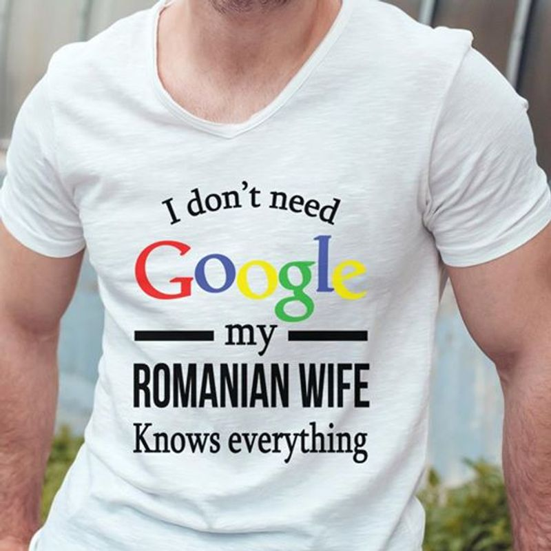 I Dont Need Gooogle My Romanian Wife Knows Everything  T Shirt White B1
