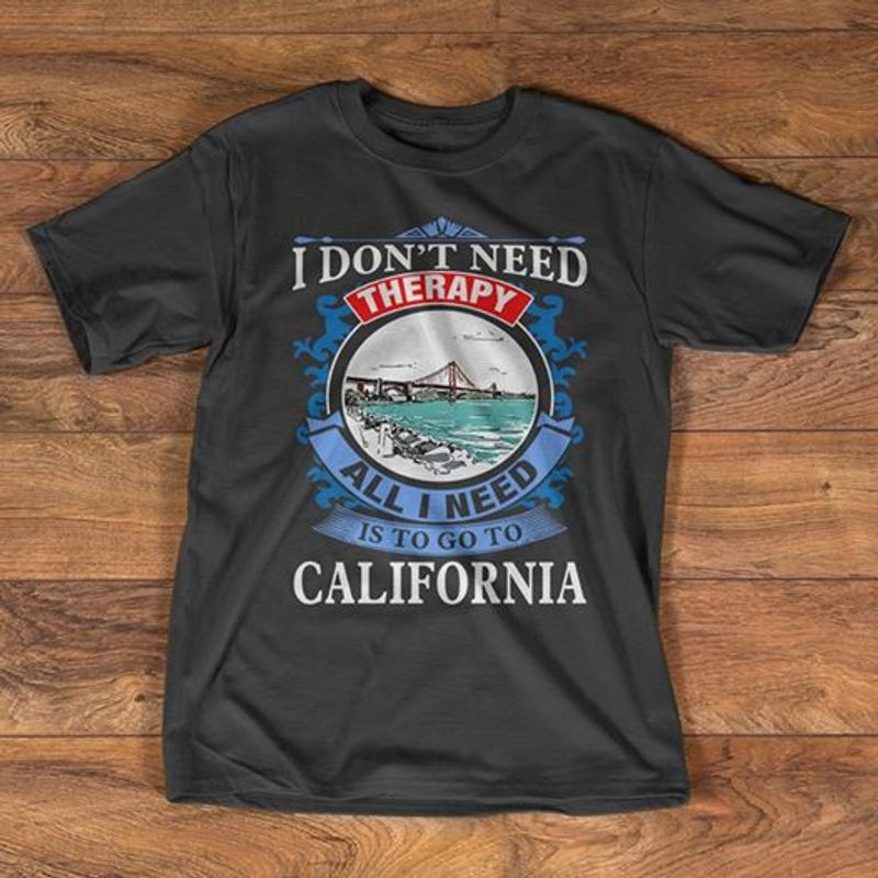 I Dont Need Therapy All I Need Is Go To California   T-shirt Black A5