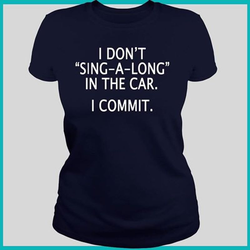 I Dont Sing A Long In The Car I Commit T-shirt Black A8